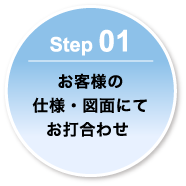 Step 01-お客様の仕様・図面にてお打合わせ